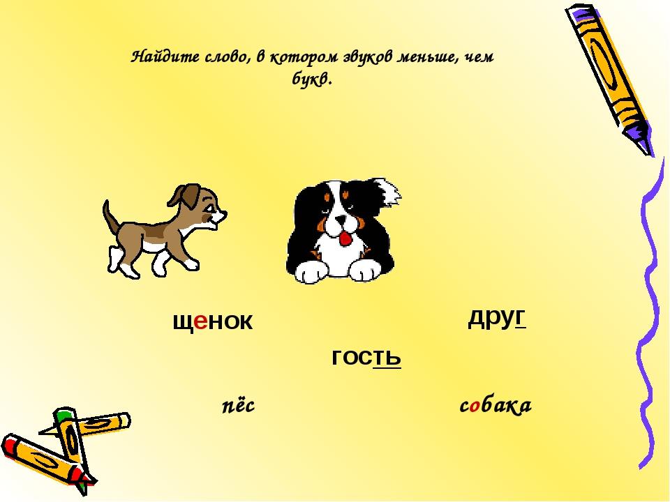 гость щенок друг собака пёс Найдите слово, в котором звуков меньше, чем букв.