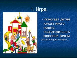 1. Игра - помогает детям узнать много нового, подготовиться к взрослой жизни.