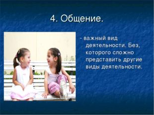 4. Общение. - важный вид деятельности. Без, которого сложно представить други