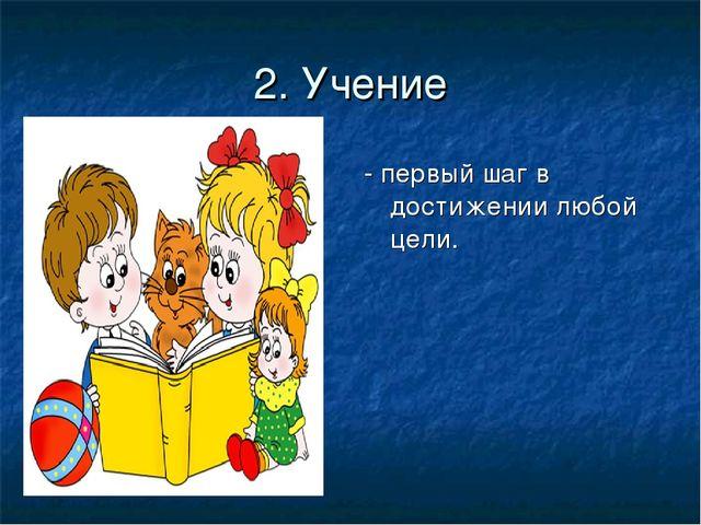 2. Учение - первый шаг в достижении любой цели.