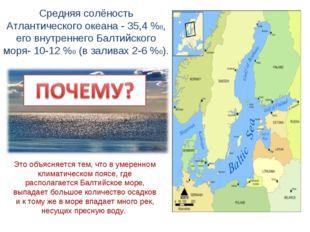 Средняя солёность Атлантического океана - 35,4 %0, его внутреннего Балтийског