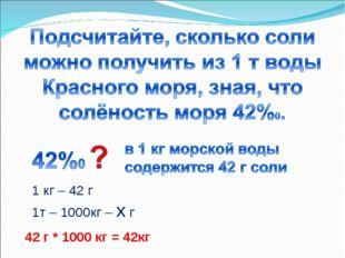 42 г * 1000 кг = 42кг 1 кг – 42 г 1т – 1000кг – х г