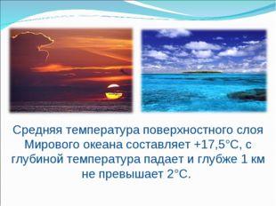 Средняя температура поверхностного слоя Мирового океана составляет +17,5°С, с