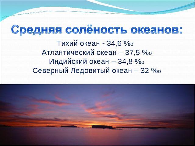 Тихий океан - 34,6 %о Атлантический океан – 37,5 %о Индийский океан – 34,8 %о...