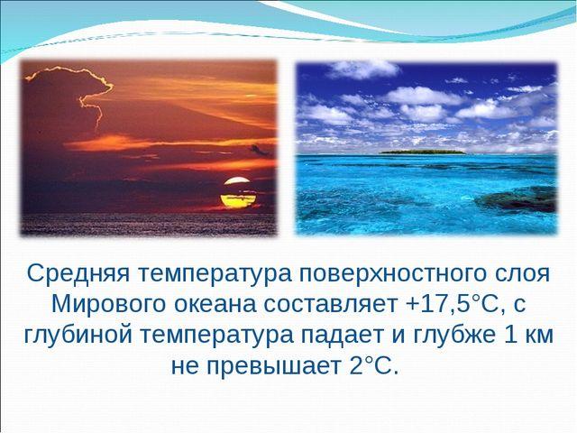 Средняя температура поверхностного слоя Мирового океана составляет +17,5°С, с...
