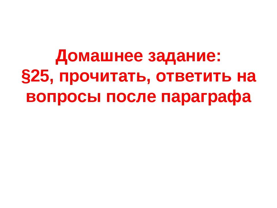 Домашнее задание: §25, прочитать, ответить на вопросы после параграфа