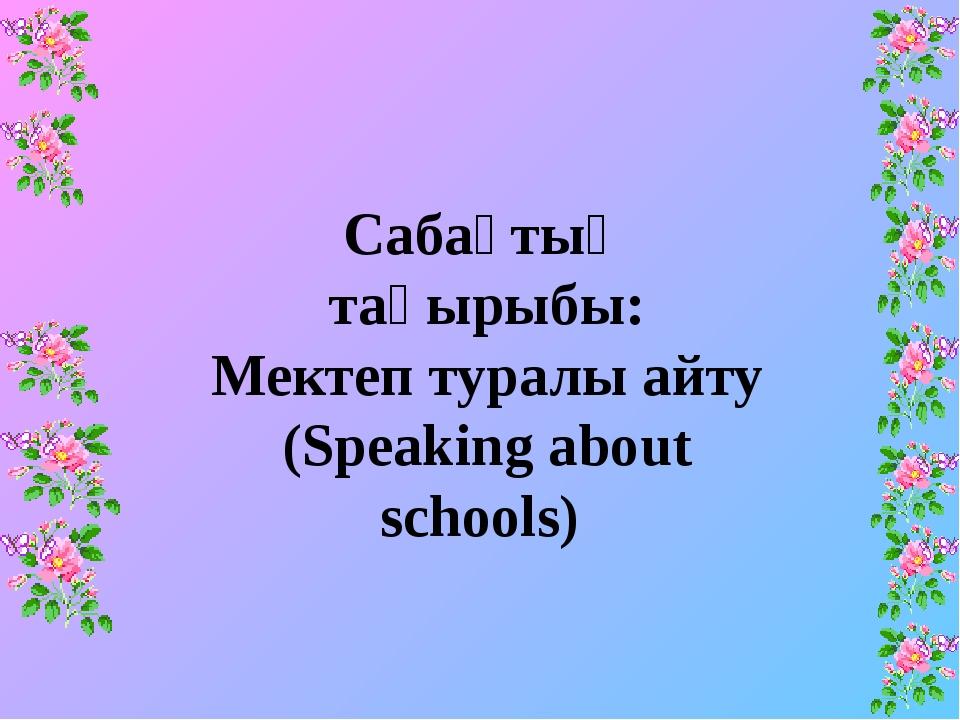 Сабақтың тақырыбы: Мектеп туралы айту (Speaking about schools)