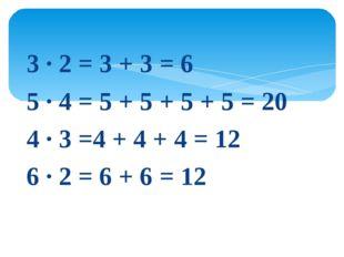 3 · 2 = 3 + 3 = 6 5 · 4 = 5 + 5 + 5 + 5 = 20 4 · 3 =4 + 4 + 4 = 12 6 · 2 = 6