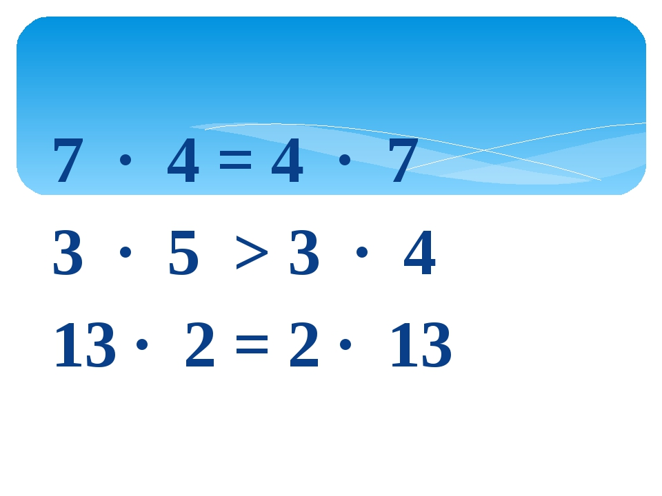 7 · 4 = 4 · 7 3 · 5 > 3 · 4 13 · 2 = 2 · 13