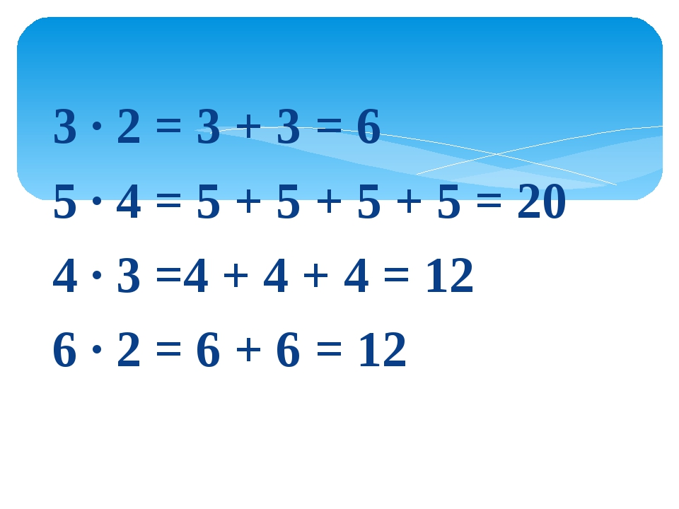 3 · 2 = 3 + 3 = 6 5 · 4 = 5 + 5 + 5 + 5 = 20 4 · 3 =4 + 4 + 4 = 12 6 · 2 = 6...