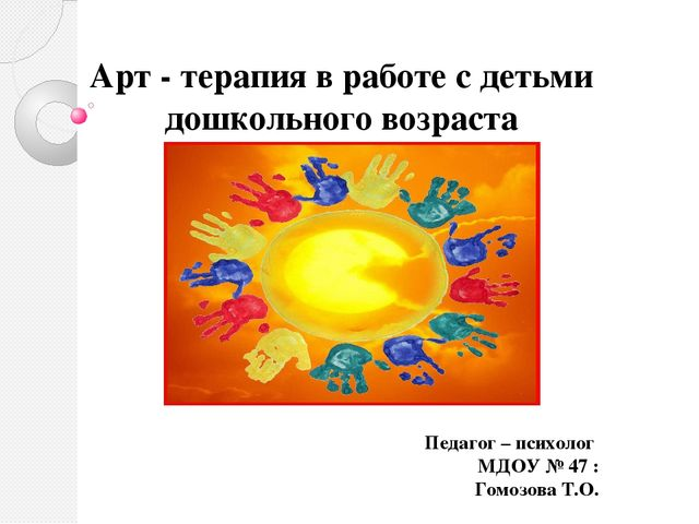 Арт - терапия в работе с детьми дошкольного возраста Педагог – психолог...