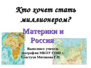 Кто хочет стать миллионером? Материки и Россия Выполнил: учитель географии МК