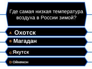 Где самая низкая температура воздуха в России зимой? A Охотск B Магадан C Яку