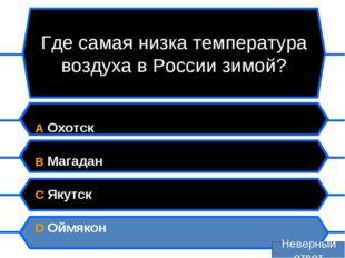 Где самая низка температура воздуха в России зимой? A Охотск B Магадан C Якут