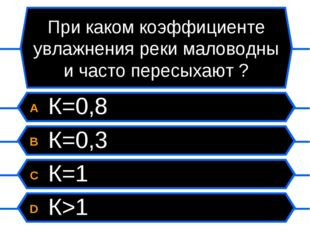 При каком коэффициенте увлажнения реки маловодны и часто пересыхают ? A К=0,8