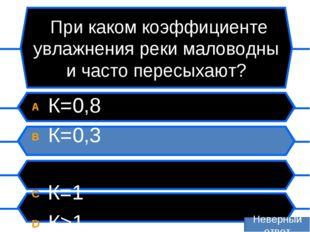 При каком коэффициенте увлажнения реки маловодны и часто пересыхают? A К=0,8