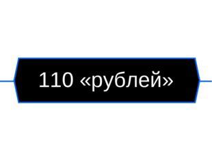 110 «рублей»