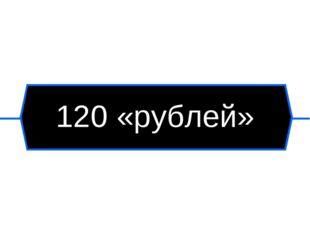 120 «рублей»