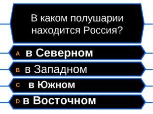 В каком полушарии находится Россия? A в Северном B в Западном C в Южном D в В