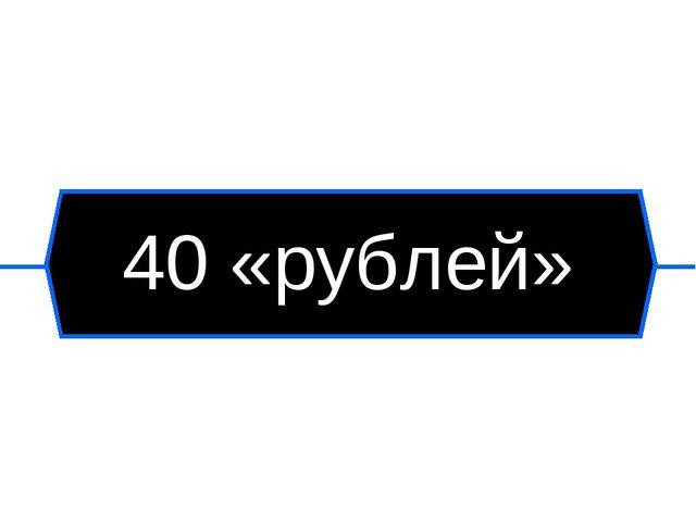 40 «рублей»