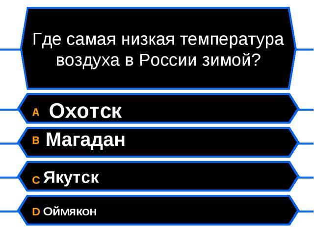 Где самая низкая температура воздуха в России зимой? A Охотск B Магадан C Яку...