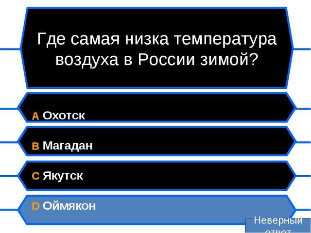 Где самая низка температура воздуха в России зимой? A Охотск B Магадан C Якут...
