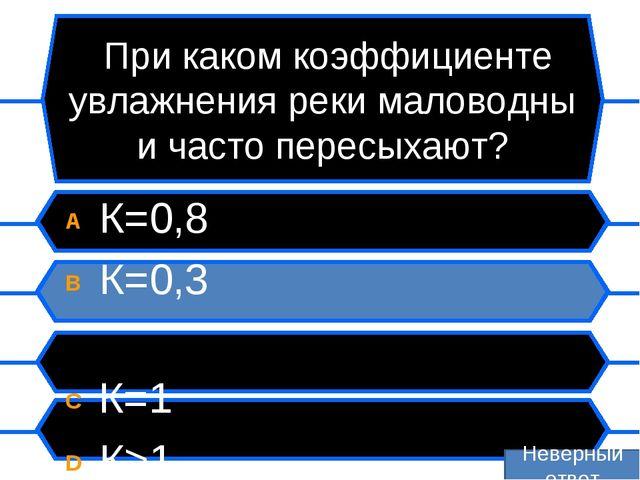 При каком коэффициенте увлажнения реки маловодны и часто пересыхают? A К=0,8...