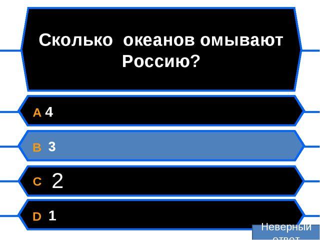 Сколько океанов омывают Россию? A 4 B 3 C 2 D 1 Неверный ответ