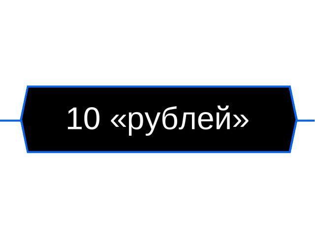 10 «рублей»