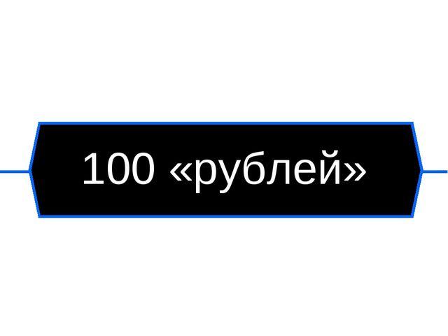 100 «рублей»
