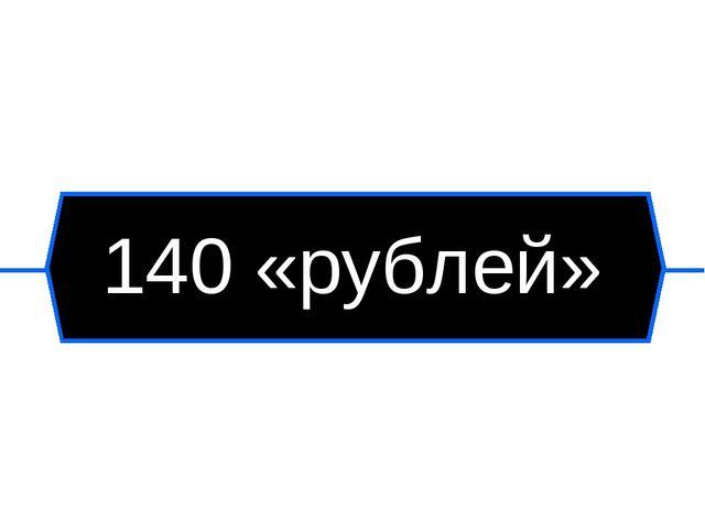 140 «рублей»