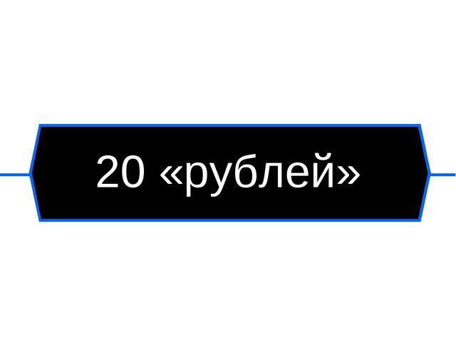 20 «рублей»