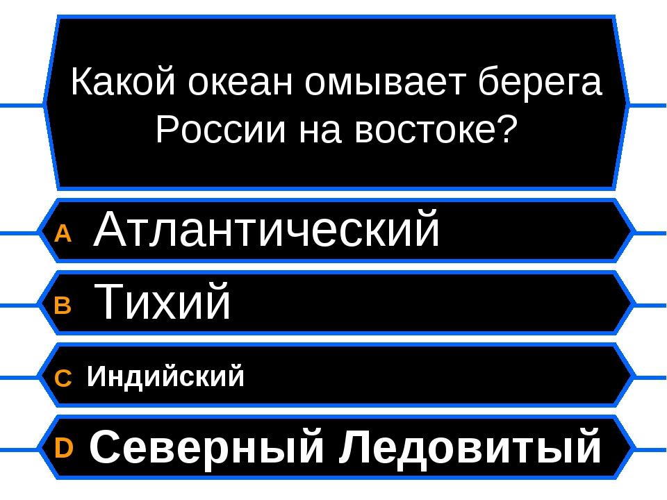 Какой океан омывает берега России на востоке? A Атлантический B Тихий C Индий...