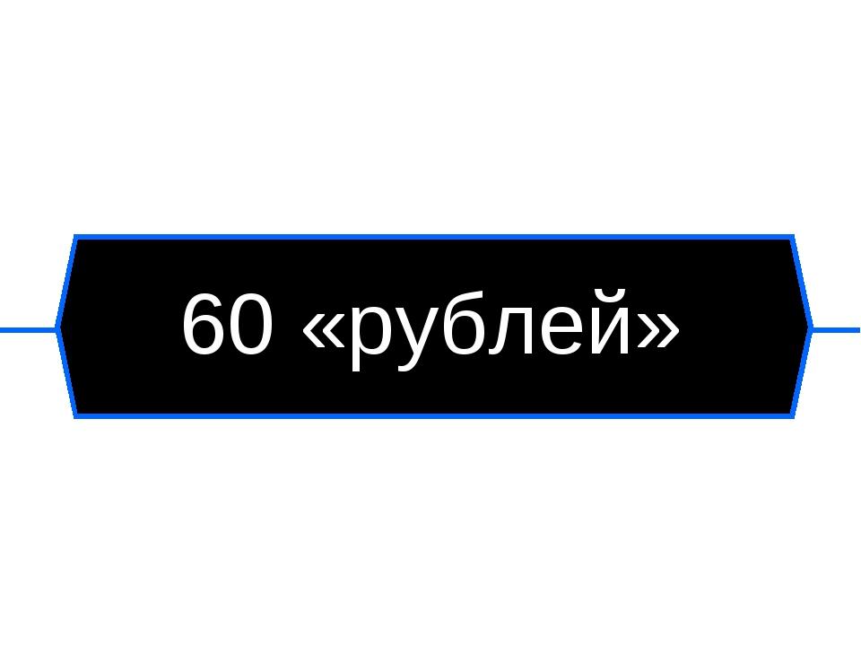 60 «рублей»