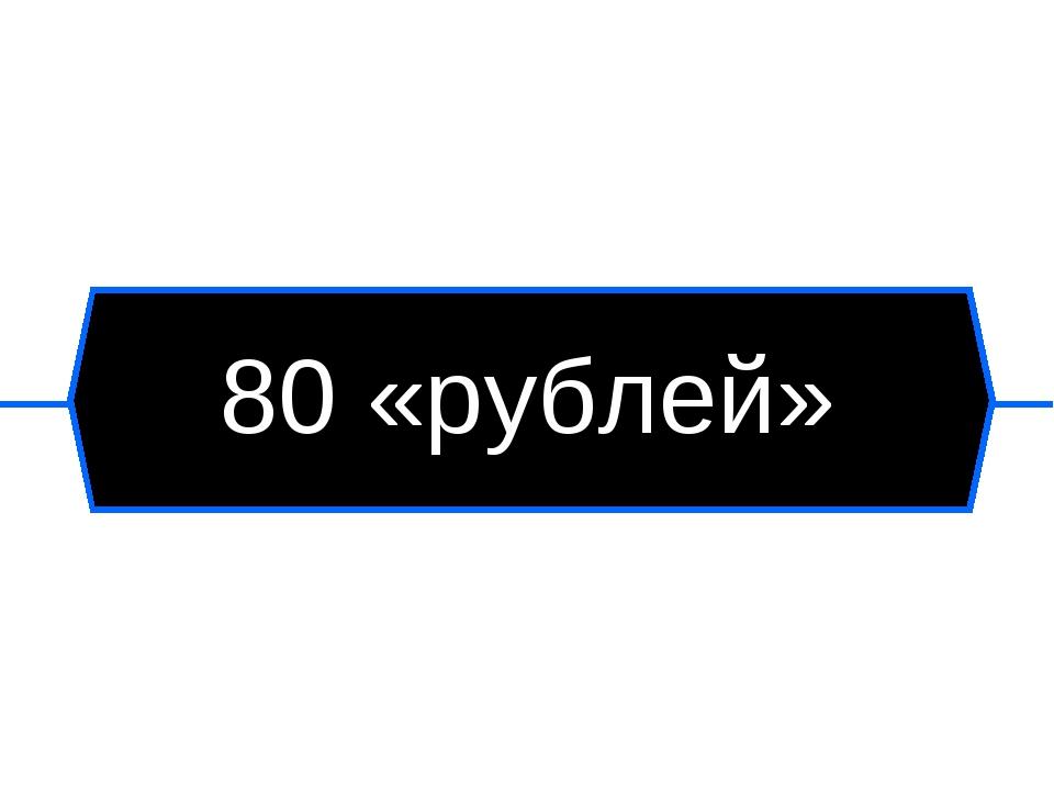 80 «рублей»