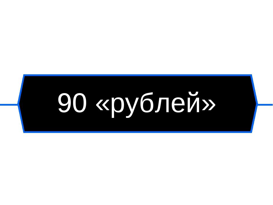 90 «рублей»