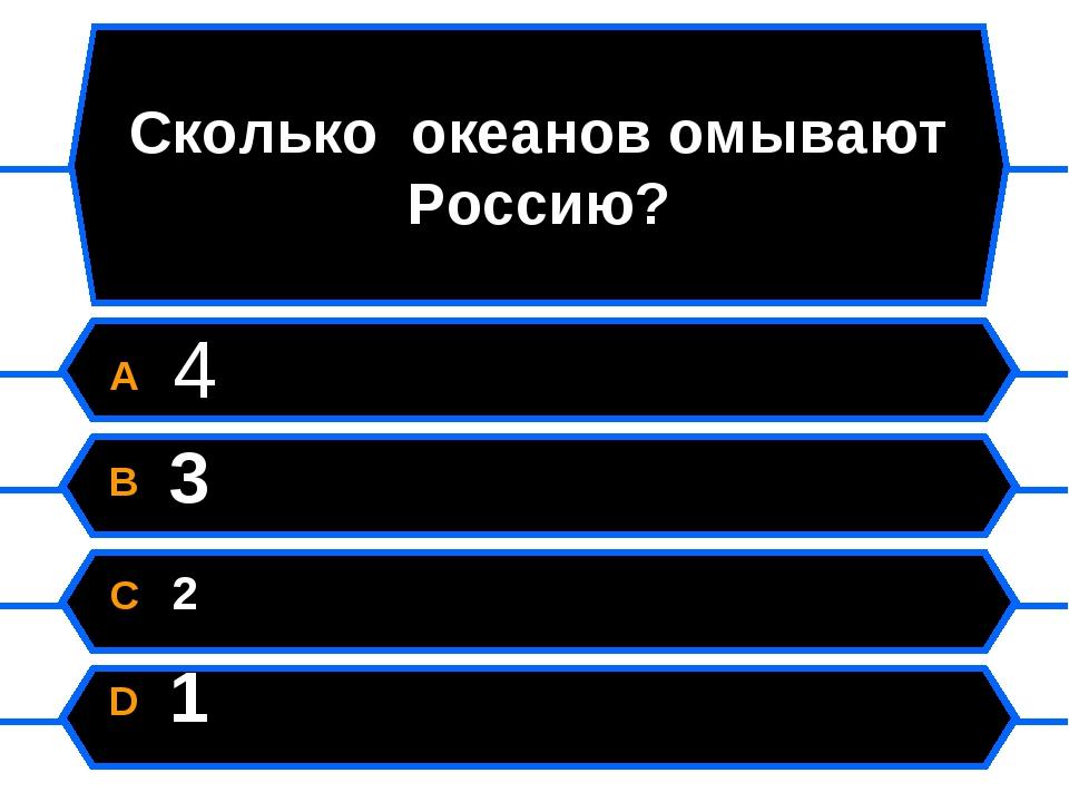 Сколько океанов омывают Россию? A 4 B 3 C 2 D 1
