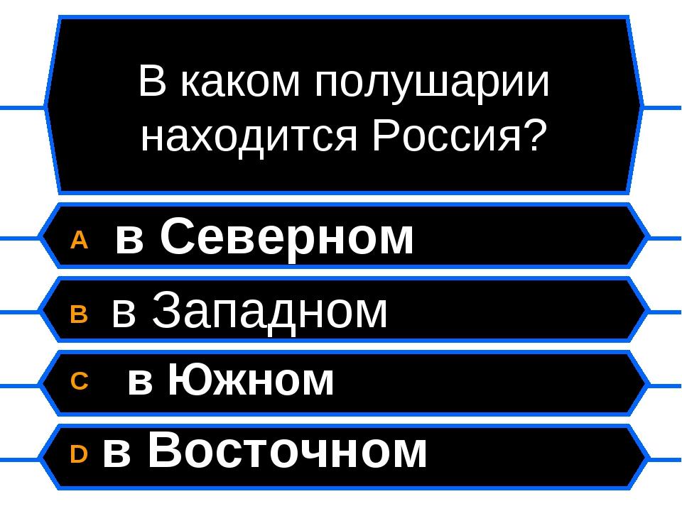 В каком полушарии находится Россия? A в Северном B в Западном C в Южном D в В...