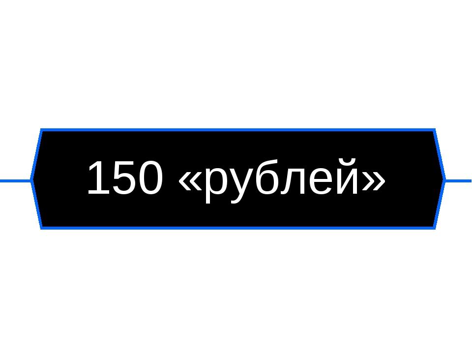150 «рублей»