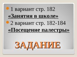 ЗАДАНИЕ 1 вариант стр. 182 «Занятия в школе» 2 вариант стр. 182-184 «Посещени