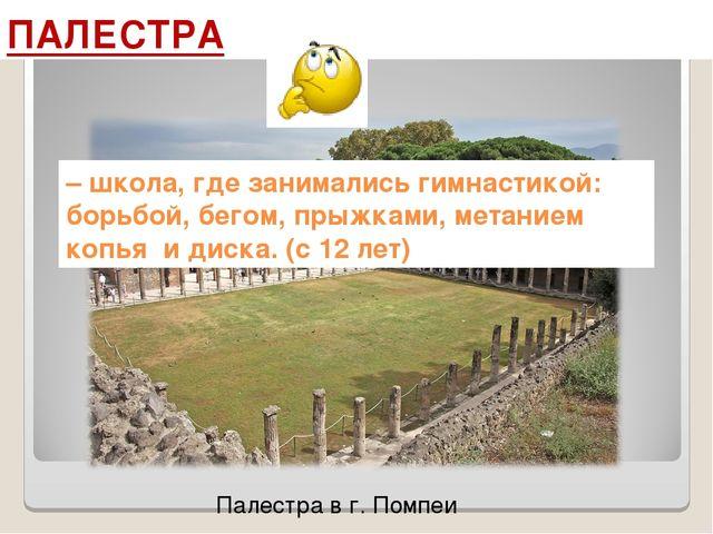 Палестра в г. Помпеи ПАЛЕСТРА – школа, где занимались гимнастикой: борьбой, б...