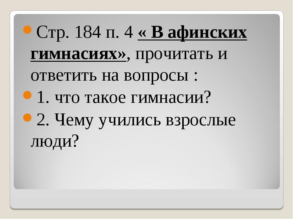 Стр. 184 п. 4 « В афинских гимнасиях», прочитать и ответить на вопросы : 1. ч...