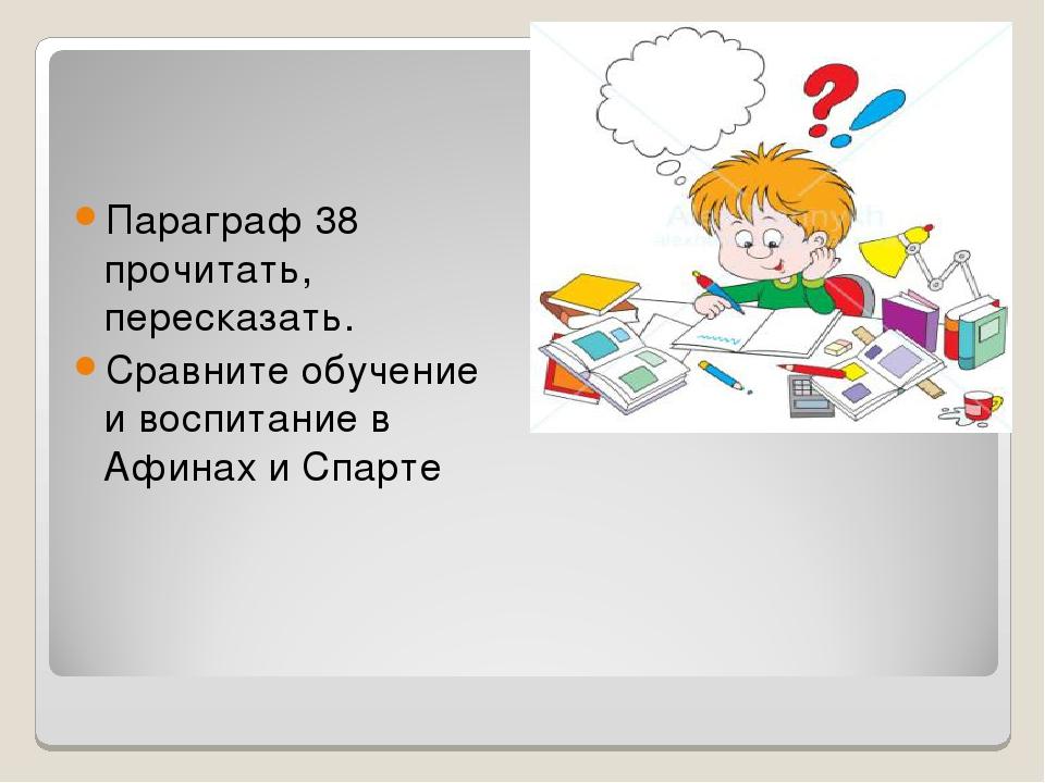 Параграф 38 прочитать, пересказать. Сравните обучение и воспитание в Афинах и...