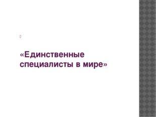 «Единственные специалисты в мире»