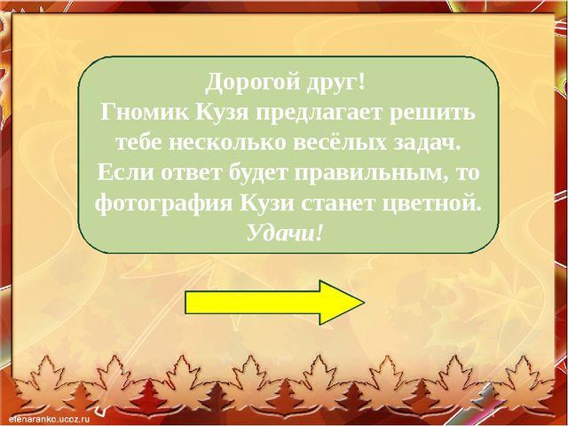 Дорогой друг! Гномик Кузя предлагает решить тебе несколько весёлых задач. Ес...