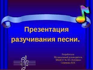 Презентация разучивания песни. Разработала: Музыкальный руководитель МБДОУ №