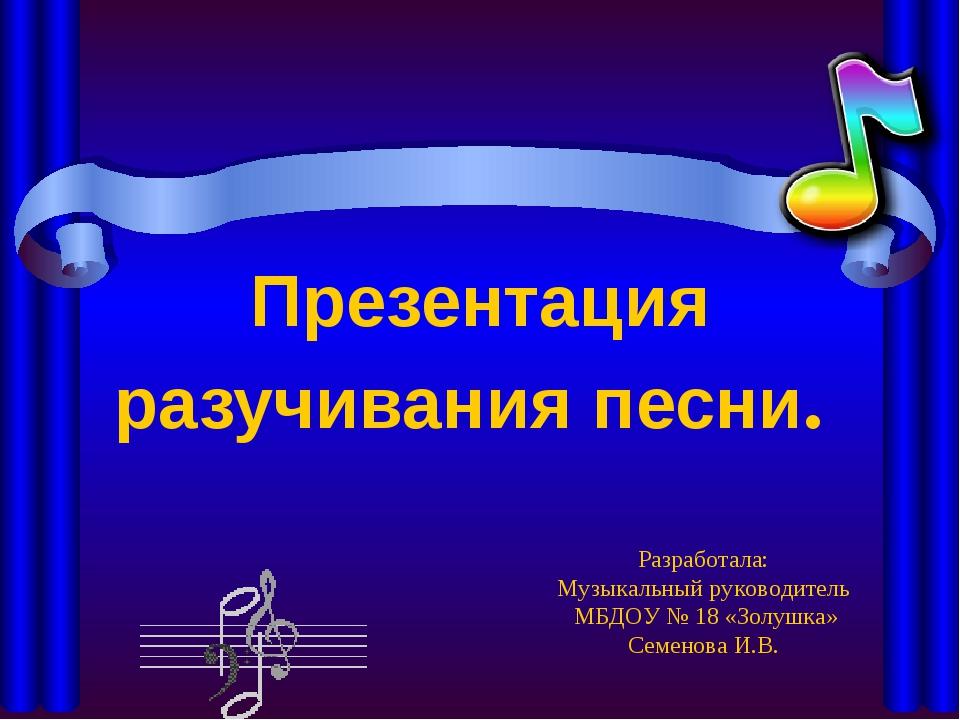 Презентация разучивания песни. Разработала: Музыкальный руководитель МБДОУ №...