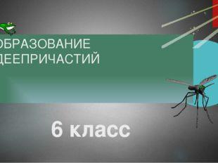 ОБРАЗОВАНИЕ ДЕЕПРИЧАСТИЙ 6 класс