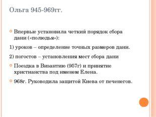Ольга 945-969гг. Впервые установила четкий порядок сбора дани («полюдья»): 1)
