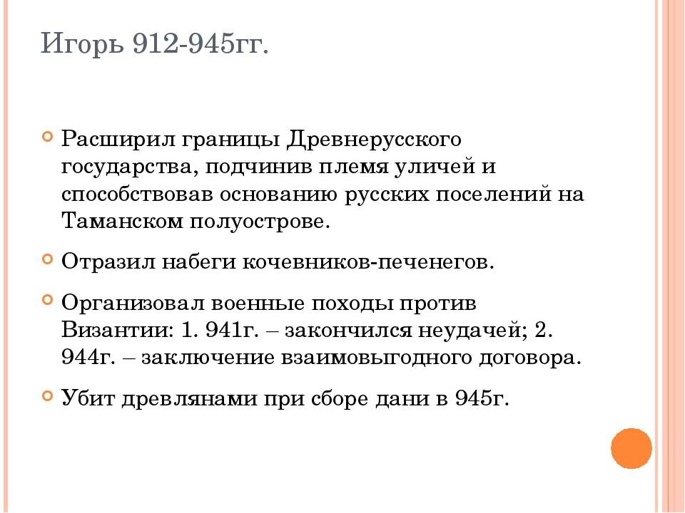 Игорь 912-945гг. Расширил границы Древнерусского государства, подчинив племя...
